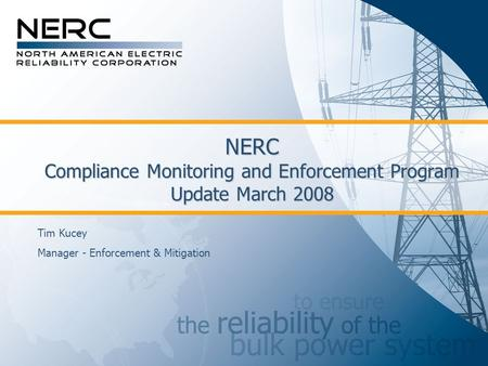 NERC Compliance Monitoring and Enforcement Program Update March 2008 Tim Kucey Manager - Enforcement & Mitigation.