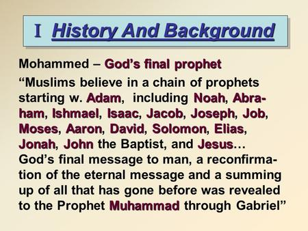 I History And Background God's final prophet Mohammed – God's final prophet Adam NoahAbra- hamIshmaelIsaacJacobJosephJob MosesAaronDavidSolomonElias JonahJohnJesus.