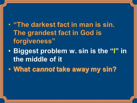 """The darkest fact in man is sin. The grandest fact in God is forgiveness"" Biggest problem w. sin is the ""I"" in the middle of it What cannot take away my."