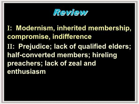 Review I : Modernism, inherited membership, compromise, indifference II : Prejudice; lack of qualified elders; half-converted members; hireling preachers;