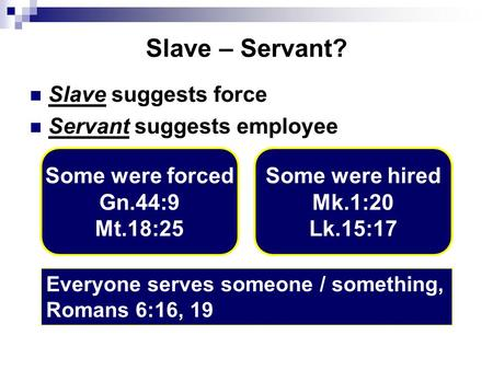 Slave – Servant? Slave suggests force Servant suggests employee Some were forced Gn.44:9 Mt.18:25 Some were hired Mk.1:20 Lk.15:17 Everyone serves someone.