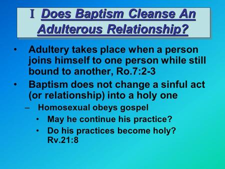 I Does Baptism Cleanse An Adulterous Relationship? Adultery takes place when a person joins himself to one person while still bound to another, Ro.7:2-3.