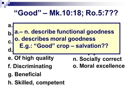 """Good"" – Mk.10:18; Ro.5:7?? a. Serving desired end b. Not ruined c. Sound d. Better than average e. Of high quality f. Discriminating g. Beneficial h."