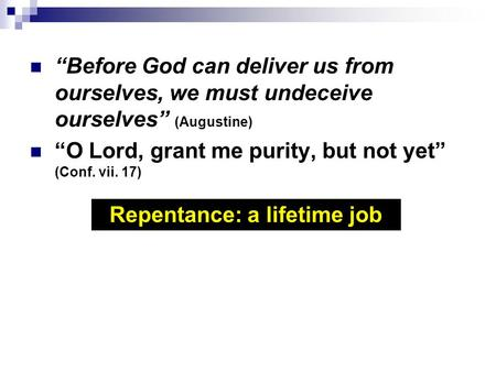 """Before God can deliver us from ourselves, we must undeceive ourselves"" (Augustine) ""O Lord, grant me purity, but not yet"" (Conf. vii. 17) Repentance:"