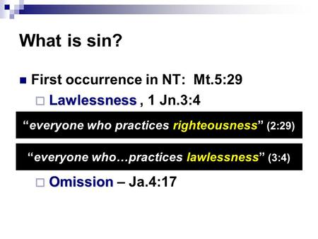 "What is sin? First occurrence in NT: Mt.5:29  Lawlessness  Lawlessness, 1 Jn.3:4  Omission  Omission – Ja.4:17 ""everyone who practices righteousness"""