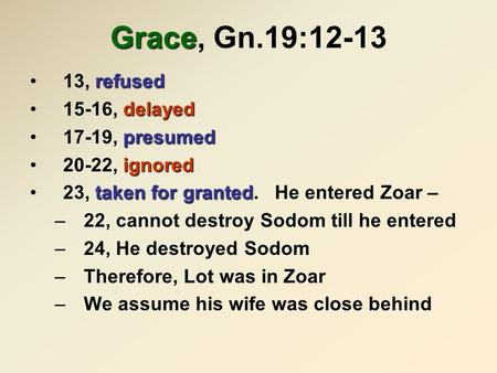 Grace Grace, Gn.19:12-13 refused13, refused delayed15-16, delayed presumed17-19, presumed ignored20-22, ignored taken for granted23, taken for granted.