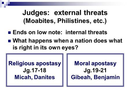 Judges: external threats (Moabites, Philistines, etc.) Ends on low note: internal threats What happens when a nation does what is right in its own eyes?