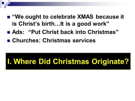 """We ought to celebrate XMAS because it is Christ's birth…It is a good work"" Ads: ""Put Christ back into Christmas"" Churches: Christmas services I. Where."