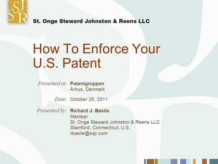 How To Enforce Your U.S. Patent Presented at: Patentgruppen Århus, Denmark Date: October 25, 2011 Presented by: Richard J. Basile Member St. Onge Steward.