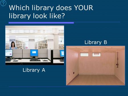 Which library does YOUR library look like? Library A Library B.