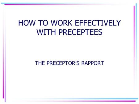 HOW TO WORK EFFECTIVELY WITH PRECEPTEES THE PRECEPTOR'S RAPPORT.