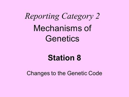 Station 8 Changes to the Genetic Code Reporting Category 2 Mechanisms of Genetics.