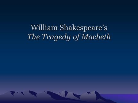 William Shakespeare's The Tragedy of Macbeth Intro to Macbeth William Shakespeare's Life –Most popular and well-known British writer –Lived from April.