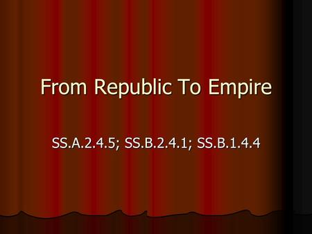 From Republic To Empire SS.A.2.4.5; SS.B.2.4.1; SS.B.1.4.4.