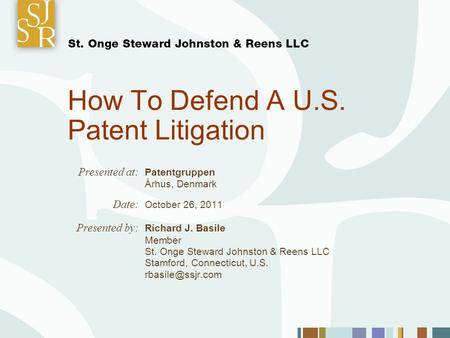 How To Defend A U.S. Patent Litigation Presented at: Patentgruppen Århus, Denmark Date: October 26, 2011 Presented by: Richard J. Basile Member St. Onge.