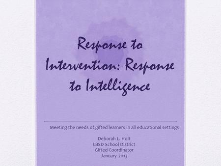 Response to Intervention: Response to Intelligence Meeting the needs of gifted learners in all educational settings Deborah L. Holt LBSD School District.
