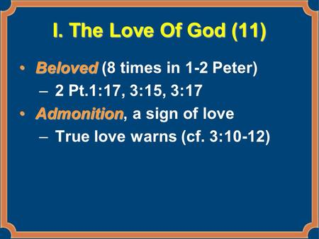 I. The Love Of God (11) BelovedBeloved (8 times in 1-2 Peter) –2 Pt.1:17, 3:15, 3:17 AdmonitionAdmonition, a sign of love –True love warns (cf. 3:10-12)