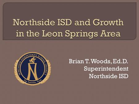 Brian T. Woods, Ed.D. Superintendent Northside ISD.