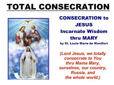 TOTAL CONSECRATION (Lord Jesus, we totally consecrate to You thru Mama Mary, ourselves, our country, Russia, and the whole world.) CONSECRATION to JESUS.
