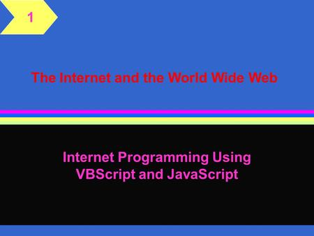 The Internet and the World Wide Web Internet Programming Using VBScript and JavaScript 1.