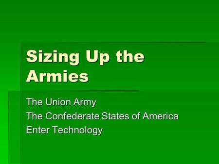 Sizing Up the Armies The Union Army The Confederate States of America Enter Technology.