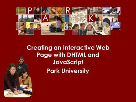© Park University, 2006 Creating an Interactive Web Page with DHTML and JavaScript Park University.