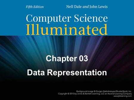 Chapter 03 Data Representation. 2 Chapter Goals Distinguish between analog and digital information Explain data compression and calculate compression.