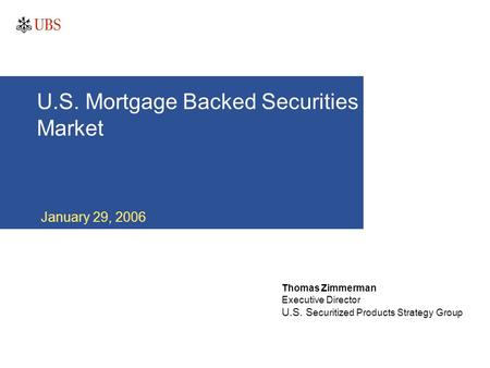 U.S. Mortgage Backed Securities Market January 29, 2006 Thomas Zimmerman Executive Director U.S. S ecuritized Products Strategy Group.
