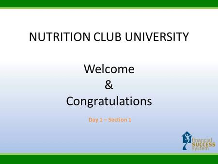 NUTRITION CLUB UNIVERSITY Welcome & Congratulations Day 1 – Section 1.