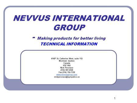 1 NEVVUS INTERNATIONAL GROUP - Making products for better living TECHNICAL INFORMATION 4148 A St. Catherine West, suite 112 Montreal, Quebec Canada H3Z.
