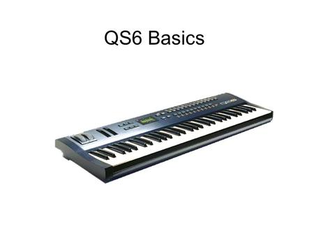 QS6 Basics. Type : Sample playback synthesizer keyboard Keys: 61 velocity and aftertouch sensitive, synth action. Polyphony : 64 voices MIDI Channels.