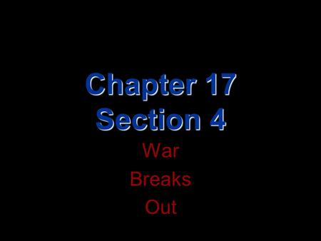 Chapter 17 Section 4 War Breaks Out.