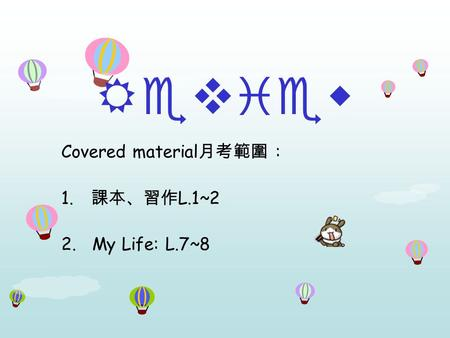Review Covered material 月考範圍 : 1. 課本、習作 L.1~2 2. My Life: L.7~8.