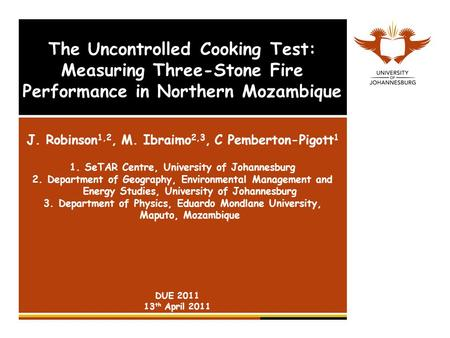The Uncontrolled Cooking Test: Measuring Three-Stone Fire Performance in Northern Mozambique J. Robinson 1,2, M. Ibraimo 2,3, C Pemberton-Pigott 1 1.SeTAR.