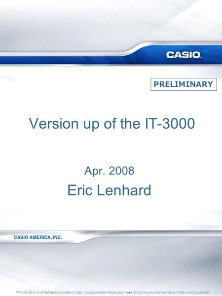 Version up of the IT-3000 Apr. 2008 Eric Lenhard The information is confidential and proprietary to Casio. Copying or disseminating by any means without.