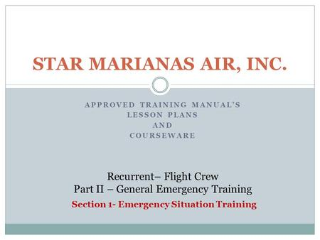 APPROVED TRAINING MANUAL'S LESSON PLANS AND COURSEWARE STAR MARIANAS AIR, INC. Recurrent– Flight Crew Part II – General Emergency Training Section 1- Emergency.