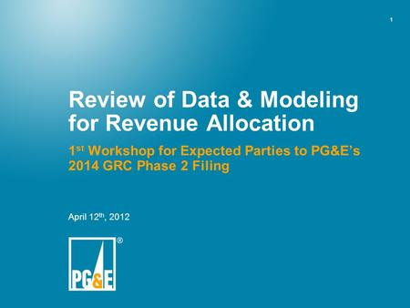 1 Review of Data & Modeling for Revenue Allocation 1 st Workshop for Expected Parties to PG&E's 2014 GRC Phase 2 Filing April 12 th, 2012.
