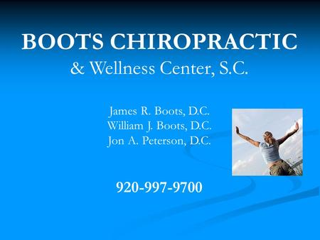 BOOTS CHIROPRACTIC & Wellness Center, S.C. James R. Boots, D.C. William J. Boots, D.C. Jon A. Peterson, D.C. 920-997-9700.