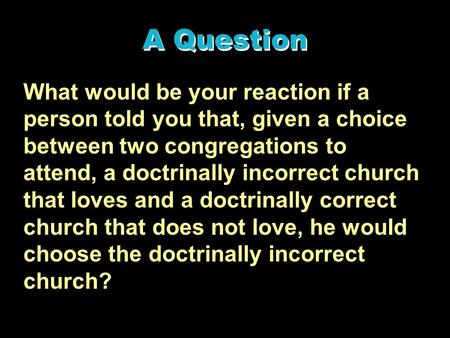 A Question What would be your reaction if a person told you that, given a choice between two congregations to attend, a doctrinally incorrect church that.