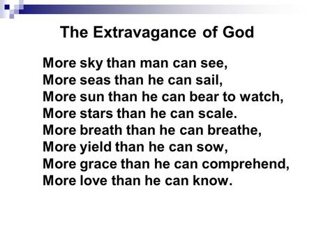 The Extravagance of God More sky than man can see, More seas than he can sail, More sun than he can bear to watch, More stars than he can scale. More breath.