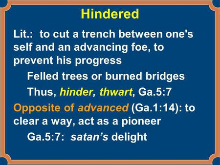 Hindered Lit.: to cut a trench between one's self and an advancing foe, to prevent his progress Felled trees or burned bridges Thus, hinder, thwart, Ga.5:7.