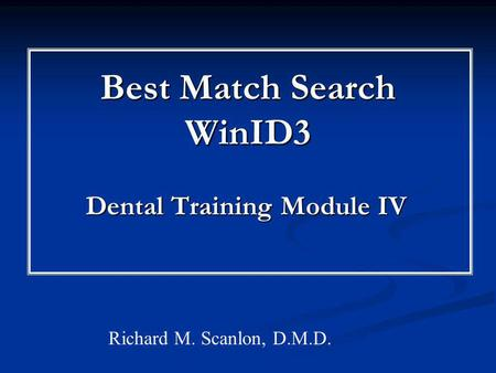 Best Match Search WinID3 Dental Training Module IV Richard M. Scanlon, D.M.D.