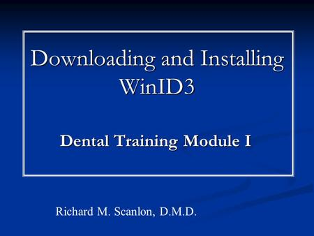 Downloading and Installing WinID3 Dental Training Module I Richard M. Scanlon, D.M.D.
