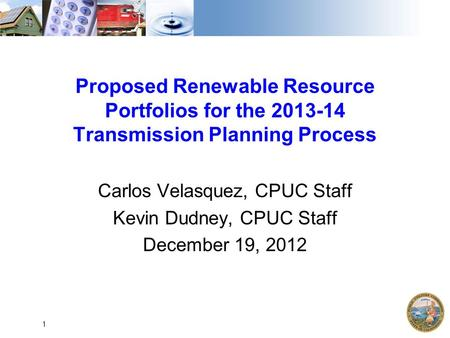 Proposed Renewable Resource Portfolios for the 2013-14 Transmission Planning Process Carlos Velasquez, CPUC Staff Kevin Dudney, CPUC Staff December 19,