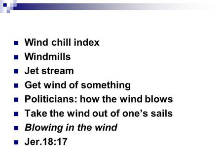 Wind chill index Windmills Jet stream Get wind of something Politicians: how the wind blows Take the wind out of one's sails Blowing in the wind Jer.18:17.