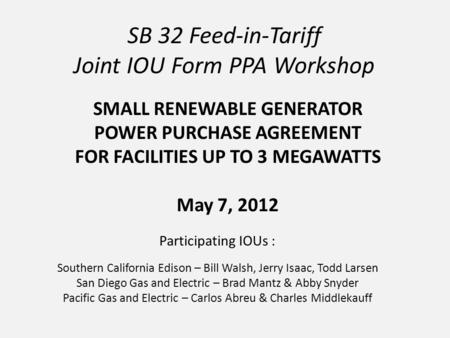 SB 32 Feed-in-Tariff Joint IOU Form PPA Workshop Participating IOUs : Southern California Edison – Bill Walsh, Jerry Isaac, Todd Larsen San Diego Gas and.
