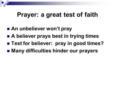 Prayer: a great test of faith An unbeliever won't pray A believer prays best in trying times Test for believer: pray in good times? Many difficulties hinder.