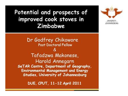 Potential and prospects of improved cook stoves in Zimbabwe Dr Godfrey Chikowore Post Doctoral Fellow & Tafadzwa Makonese, Harold Annegarn SeTAR Centre,