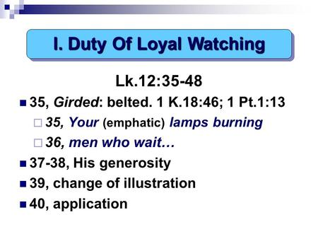 Lk.12:35-48 35, Girded: belted. 1 K.18:46; 1 Pt.1:13  35, Your (emphatic) lamps burning  36, men who wait… 37-38, His generosity 39, change of illustration.