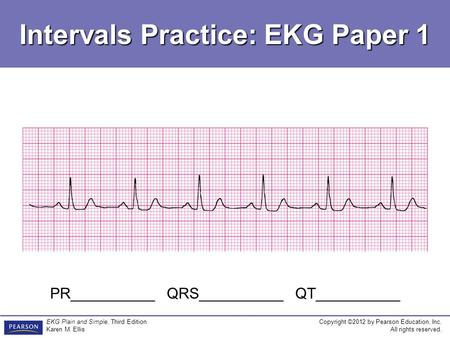 Copyright ©2012 by Pearson Education, Inc. All rights reserved. EKG Plain and Simple, Third Edition Karen M. Ellis Intervals Practice: EKG Paper 1 PR__________.
